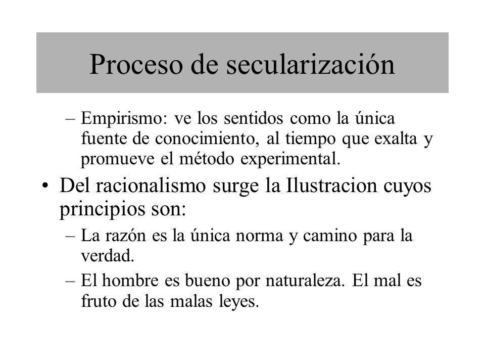 Proceso de secularización –Empirismo: ve los sentidos como la única fuente de conocimiento, al tiempo que exalta y promueve el método experimental.