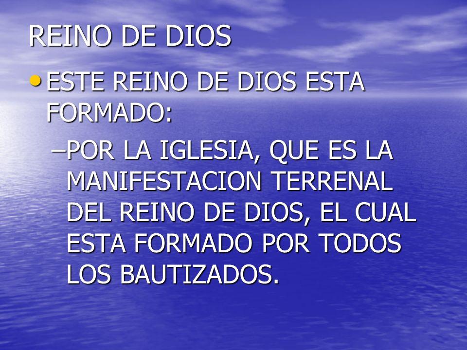 REINO DE DIOS ESTE REINO DE DIOS ESTA FORMADO: ESTE REINO DE DIOS ESTA FORMADO: –POR LA IGLESIA, QUE ES LA MANIFESTACION TERRENAL DEL REINO DE DIOS, E