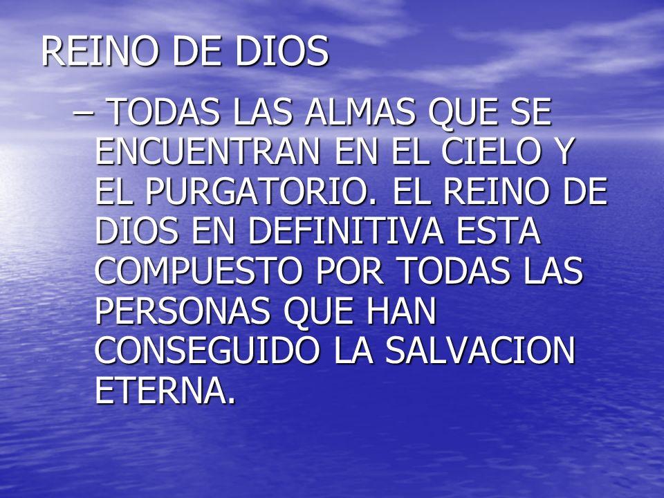 REINO DE DIOS – TODAS LAS ALMAS QUE SE ENCUENTRAN EN EL CIELO Y EL PURGATORIO. EL REINO DE DIOS EN DEFINITIVA ESTA COMPUESTO POR TODAS LAS PERSONAS QU