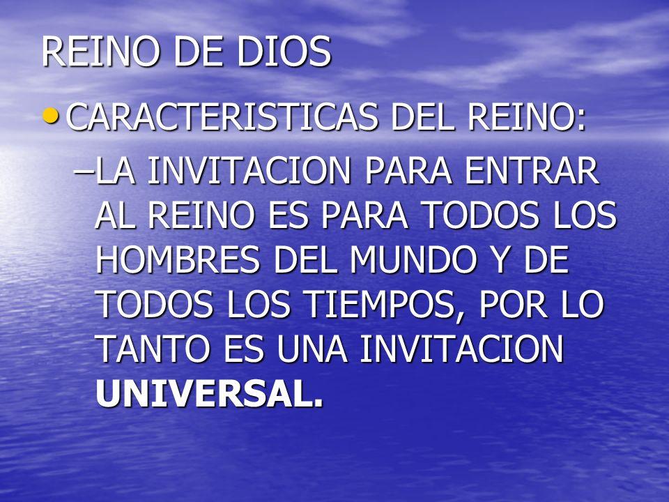 REINO DE DIOS CARACTERISTICAS DEL REINO: CARACTERISTICAS DEL REINO: –LA INVITACION PARA ENTRAR AL REINO ES PARA TODOS LOS HOMBRES DEL MUNDO Y DE TODOS