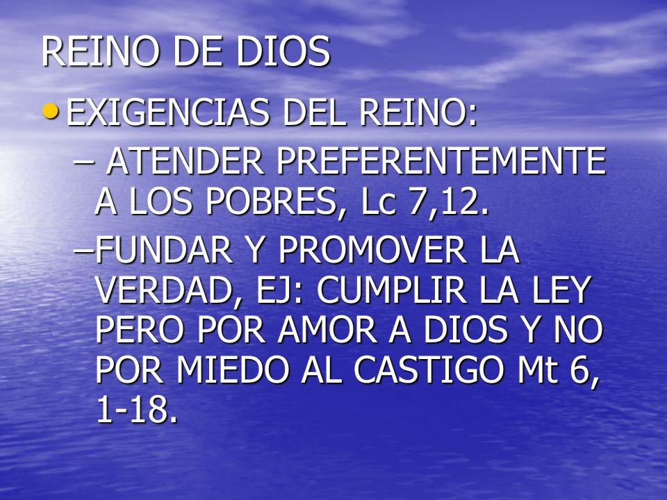 REINO DE DIOS EXIGENCIAS DEL REINO: EXIGENCIAS DEL REINO: – ATENDER PREFERENTEMENTE A LOS POBRES, Lc 7,12. –FUNDAR Y PROMOVER LA VERDAD, EJ: CUMPLIR L
