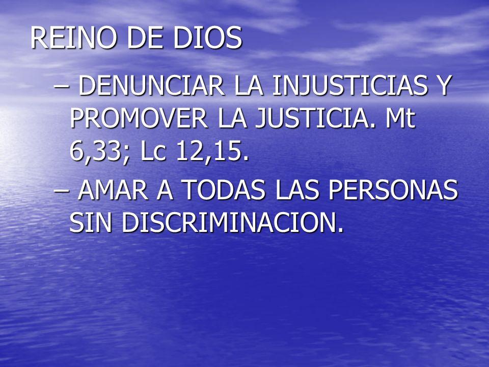 REINO DE DIOS – DENUNCIAR LA INJUSTICIAS Y PROMOVER LA JUSTICIA. Mt 6,33; Lc 12,15. – AMAR A TODAS LAS PERSONAS SIN DISCRIMINACION.