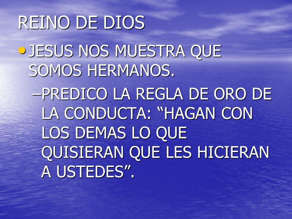 REINO DE DIOS JESUS NOS MUESTRA QUE SOMOS HERMANOS. JESUS NOS MUESTRA QUE SOMOS HERMANOS. –PREDICO LA REGLA DE ORO DE LA CONDUCTA: HAGAN CON LOS DEMAS