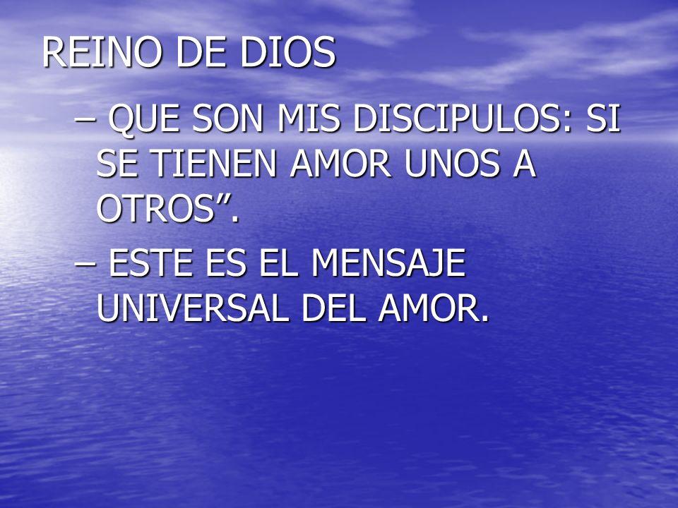 REINO DE DIOS – QUE SON MIS DISCIPULOS: SI SE TIENEN AMOR UNOS A OTROS. – ESTE ES EL MENSAJE UNIVERSAL DEL AMOR.