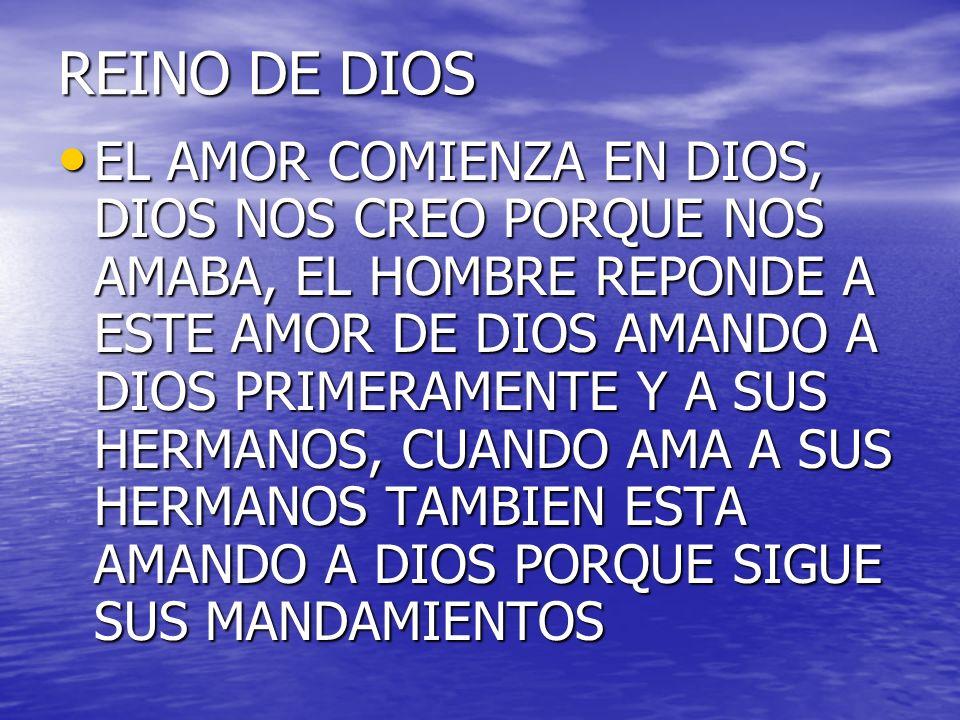 REINO DE DIOS EL AMOR COMIENZA EN DIOS, DIOS NOS CREO PORQUE NOS AMABA, EL HOMBRE REPONDE A ESTE AMOR DE DIOS AMANDO A DIOS PRIMERAMENTE Y A SUS HERMA