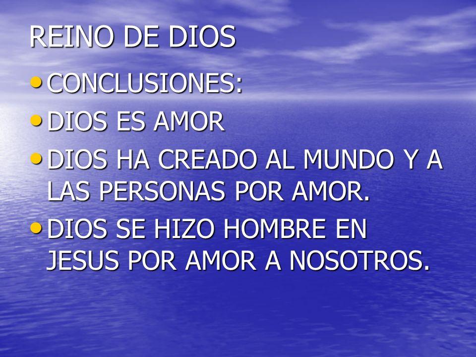 REINO DE DIOS CONCLUSIONES: CONCLUSIONES: DIOS ES AMOR DIOS ES AMOR DIOS HA CREADO AL MUNDO Y A LAS PERSONAS POR AMOR. DIOS HA CREADO AL MUNDO Y A LAS