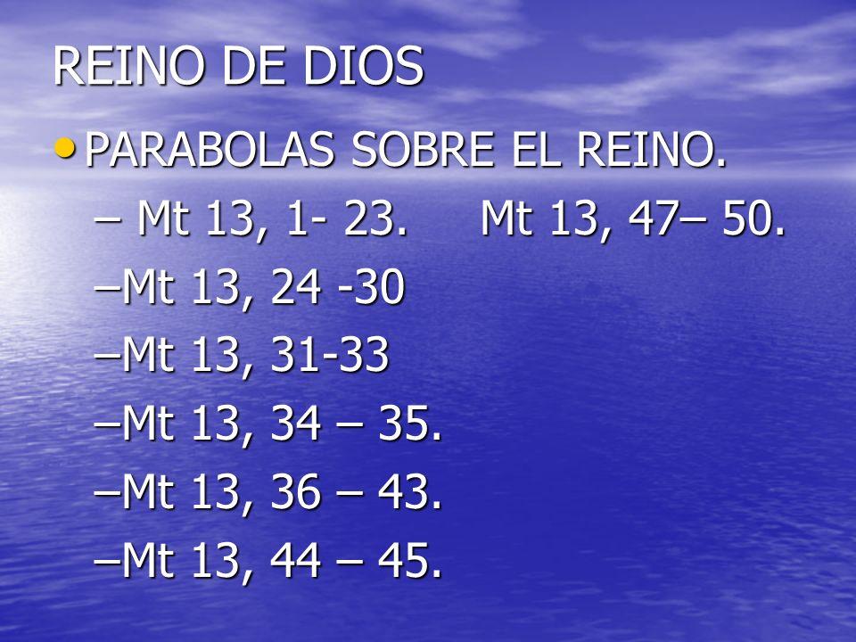 REINO DE DIOS PARABOLAS SOBRE EL REINO. PARABOLAS SOBRE EL REINO. – Mt 13, 1- 23.Mt 13, 47– 50. –Mt 13, 24 -30 –Mt 13, 31-33 –Mt 13, 34 – 35. –Mt 13,