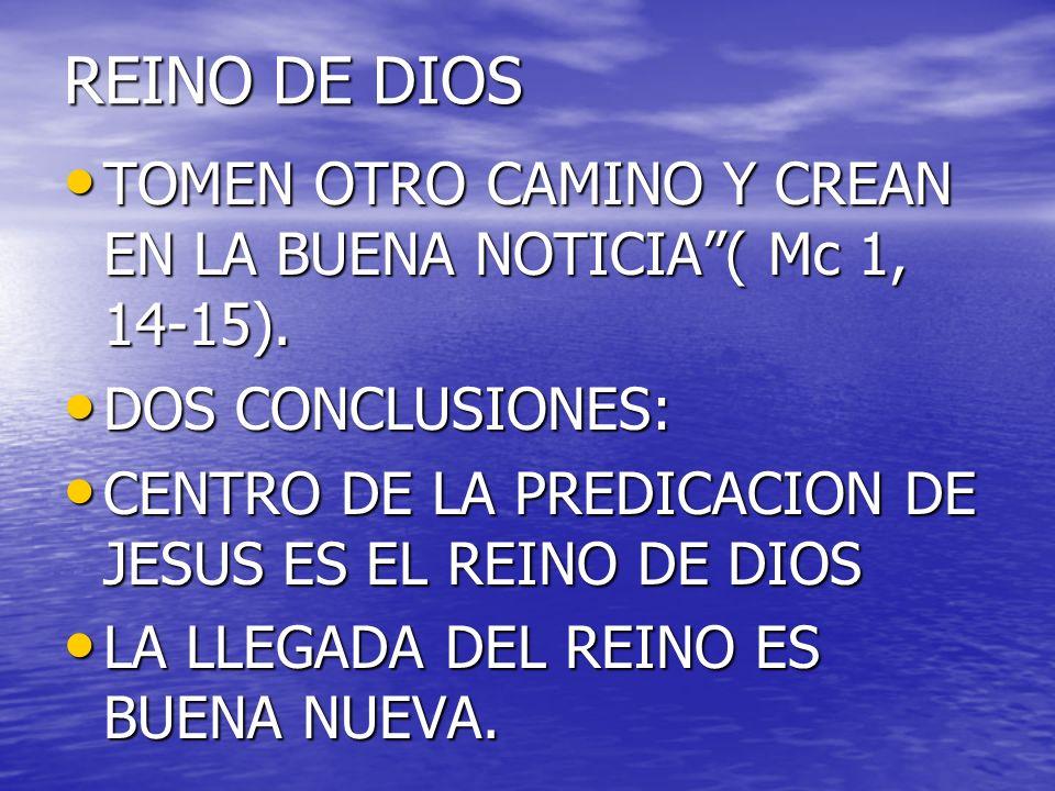 REINO DE DIOS TOMEN OTRO CAMINO Y CREAN EN LA BUENA NOTICIA( Mc 1, 14-15). TOMEN OTRO CAMINO Y CREAN EN LA BUENA NOTICIA( Mc 1, 14-15). DOS CONCLUSION