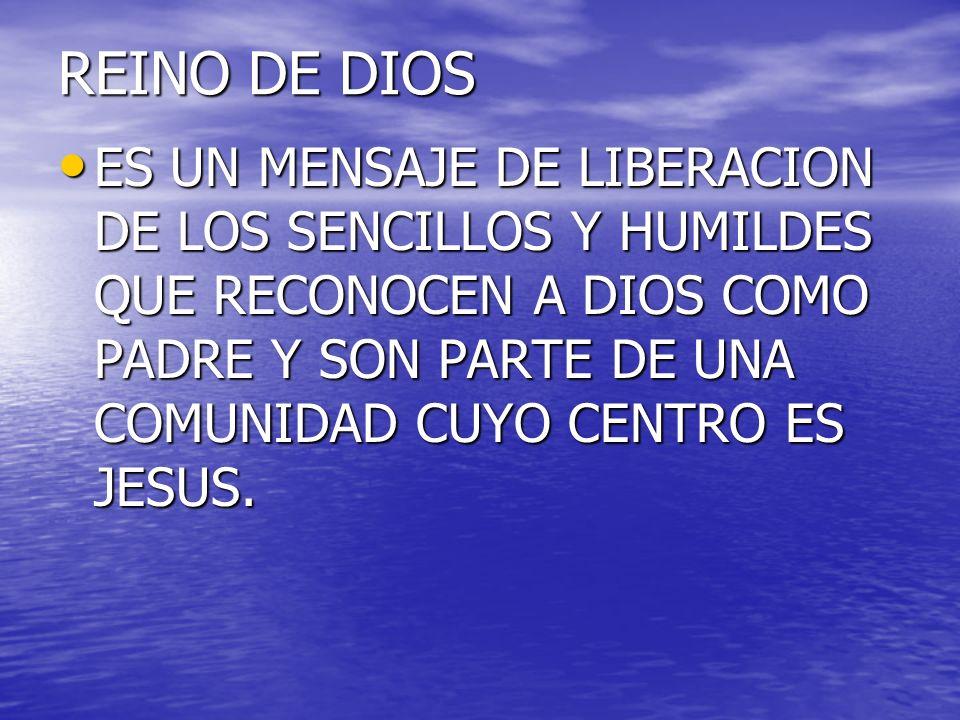 REINO DE DIOS ES UN MENSAJE DE LIBERACION DE LOS SENCILLOS Y HUMILDES QUE RECONOCEN A DIOS COMO PADRE Y SON PARTE DE UNA COMUNIDAD CUYO CENTRO ES JESU