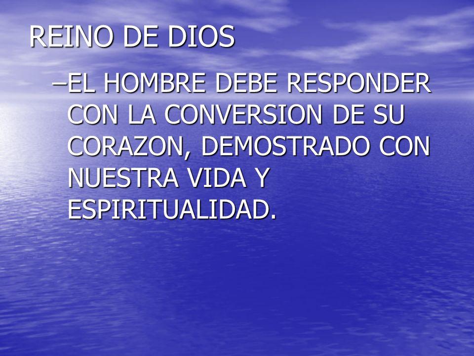 REINO DE DIOS –EL HOMBRE DEBE RESPONDER CON LA CONVERSION DE SU CORAZON, DEMOSTRADO CON NUESTRA VIDA Y ESPIRITUALIDAD.