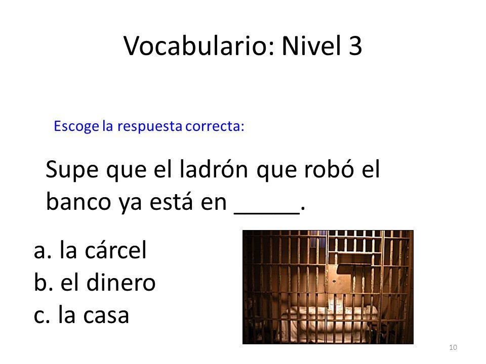 10 Vocabulario: Nivel 3 Supe que el ladrón que robó el banco ya está en _____. a. la cárcel b. el dinero c. la casa Escoge la respuesta correcta: