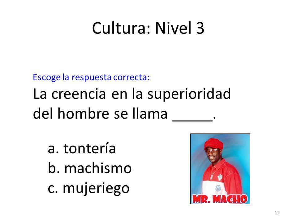 11 Cultura: Nivel 3 La creencia en la superioridad del hombre se llama _____. a. tontería b. machismo c. mujeriego Escoge la respuesta correcta: