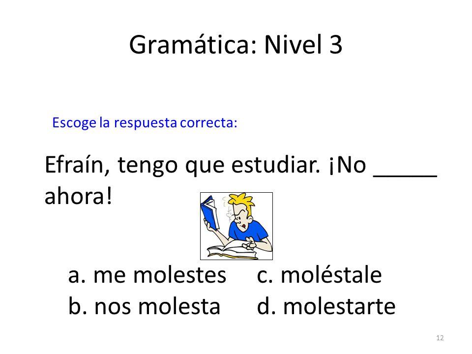 12 Gramática: Nivel 3 a. me molestesc. moléstale b. nos molestad. molestarte Efraín, tengo que estudiar. ¡No _____ ahora! Escoge la respuesta correcta