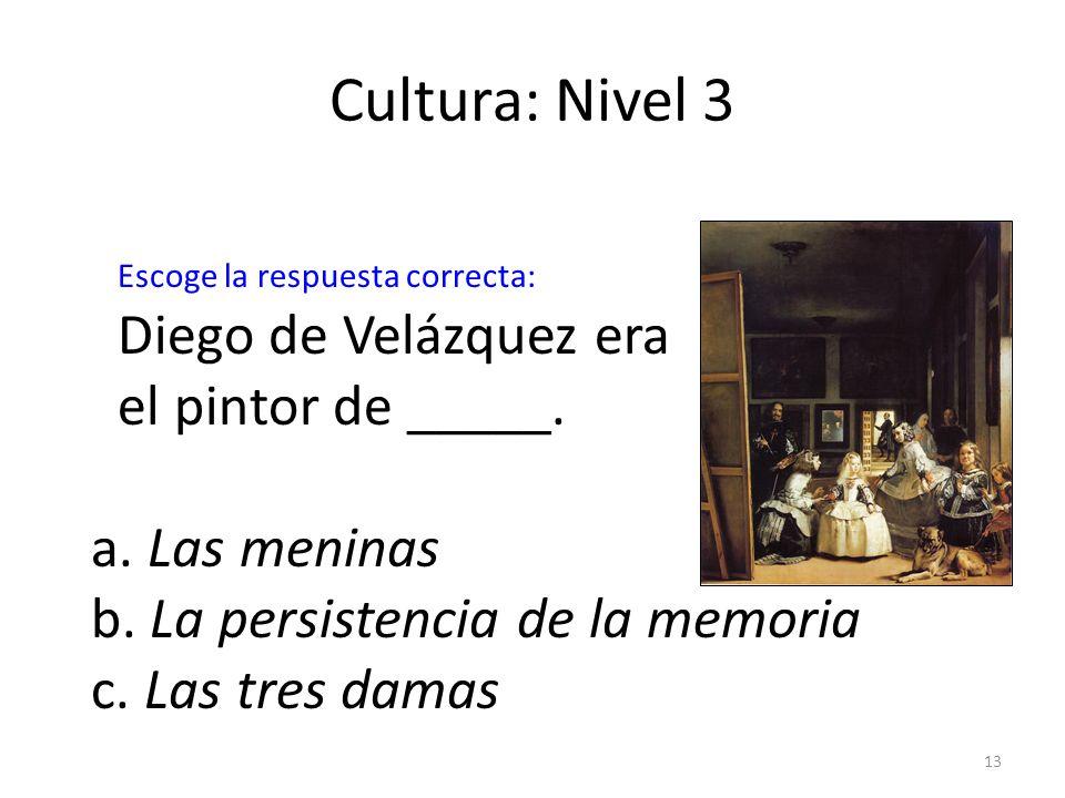 13 Cultura: Nivel 3 Diego de Velázquez era el pintor de _____. a. Las meninas b. La persistencia de la memoria c. Las tres damas Escoge la respuesta c