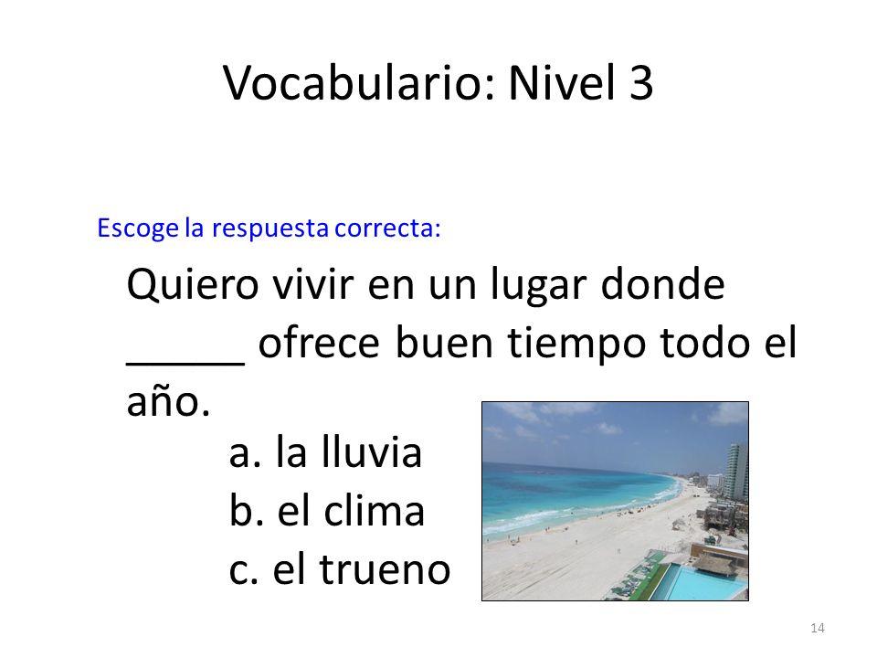 14 Vocabulario: Nivel 3 Quiero vivir en un lugar donde _____ ofrece buen tiempo todo el año. a. la lluvia b. el clima c. el trueno Escoge la respuesta