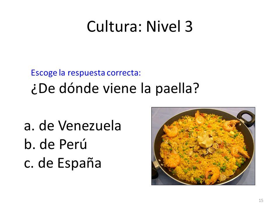 15 Cultura: Nivel 3 ¿De dónde viene la paella? a. de Venezuela b. de Perú c. de España Escoge la respuesta correcta: