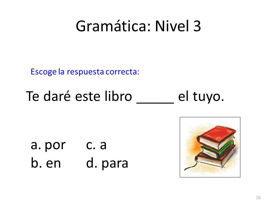 16 Gramática: Nivel 3 Te daré este libro _____ el tuyo. a.porc. a b. end. para Escoge la respuesta correcta: