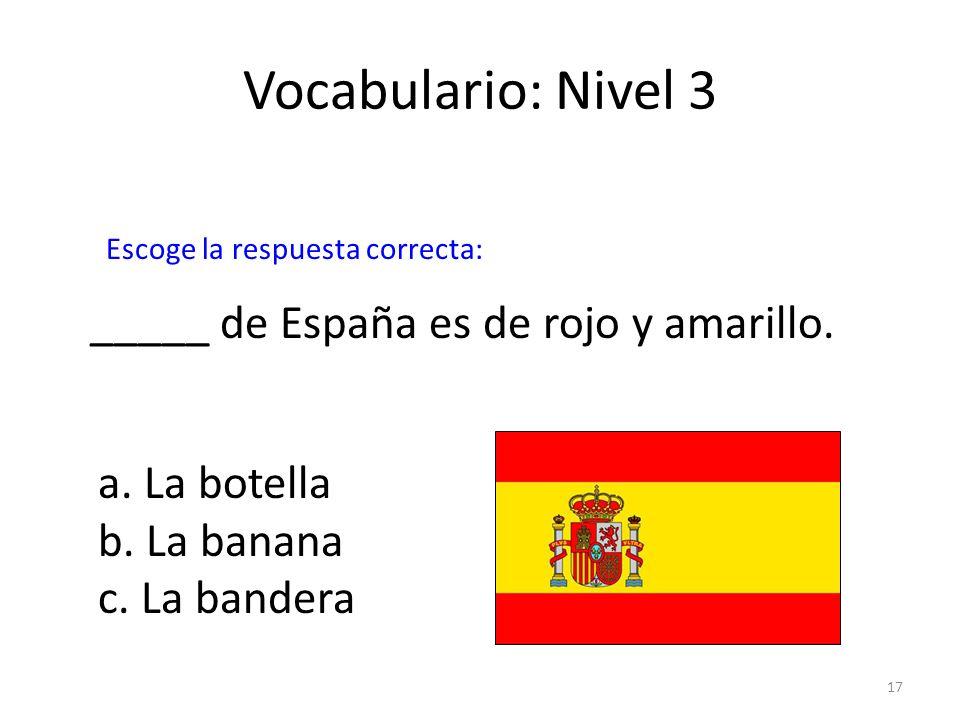 17 Vocabulario: Nivel 3 _____ de España es de rojo y amarillo. a. La botella b. La banana c. La bandera Escoge la respuesta correcta: