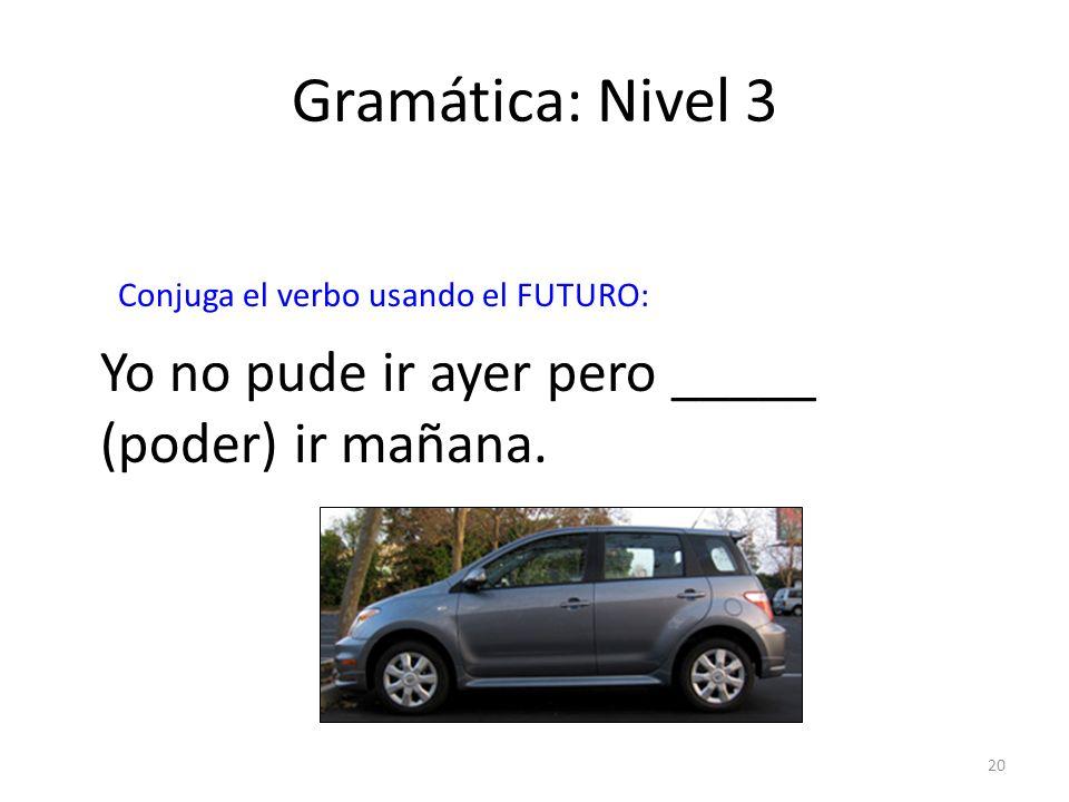 20 Gramática: Nivel 3 Conjuga el verbo usando el FUTURO: Yo no pude ir ayer pero _____ (poder) ir mañana.