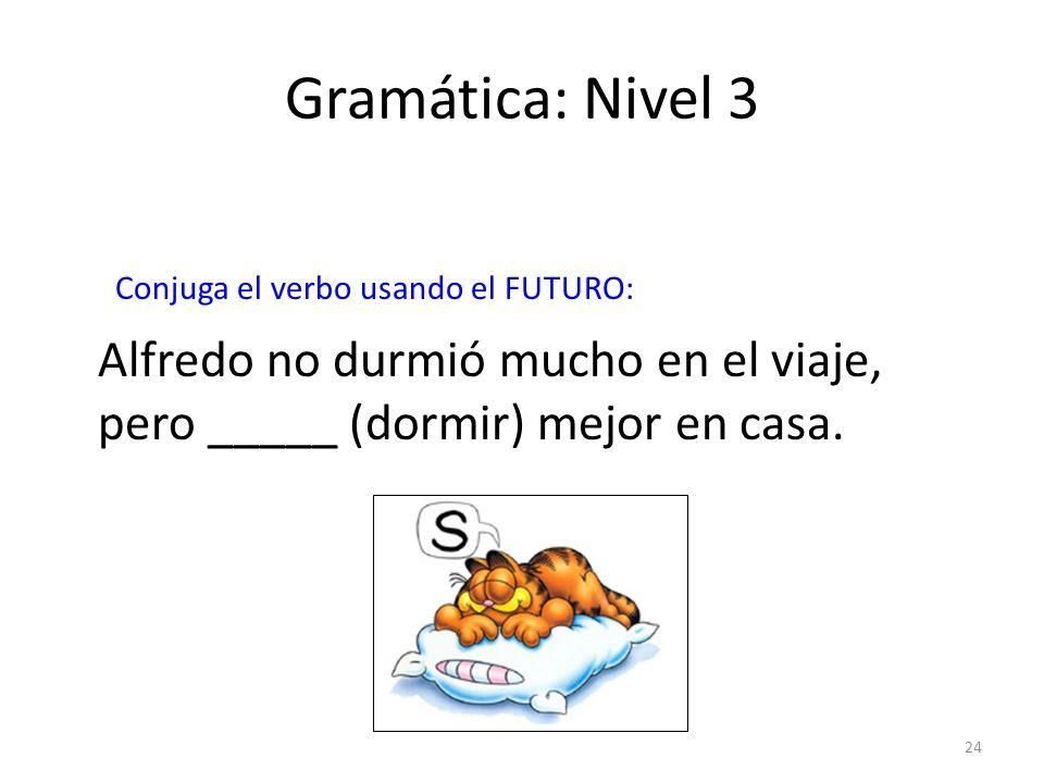 24 Gramática: Nivel 3 Conjuga el verbo usando el FUTURO: Alfredo no durmió mucho en el viaje, pero _____ (dormir) mejor en casa.