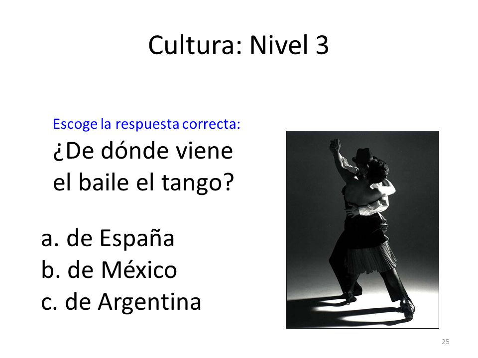 25 Cultura: Nivel 3 ¿De dónde viene el baile el tango? a. de España b. de México c. de Argentina Escoge la respuesta correcta: