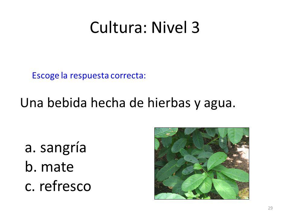 29 Cultura: Nivel 3 Una bebida hecha de hierbas y agua. a. sangría b. mate c. refresco Escoge la respuesta correcta:
