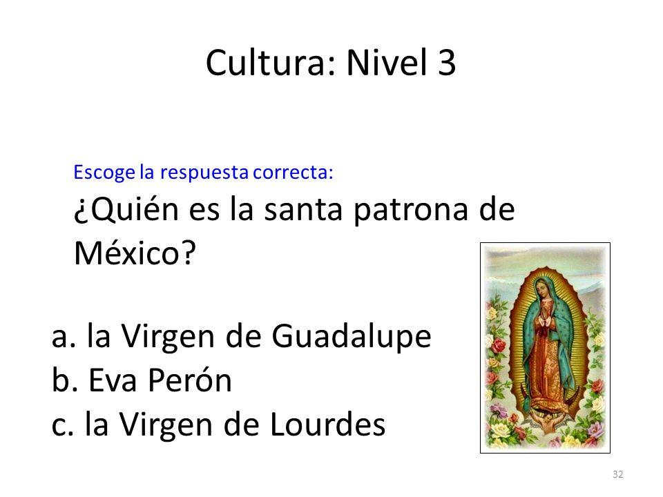 32 Cultura: Nivel 3 ¿Quién es la santa patrona de México? a. la Virgen de Guadalupe b. Eva Perón c. la Virgen de Lourdes Escoge la respuesta correcta: