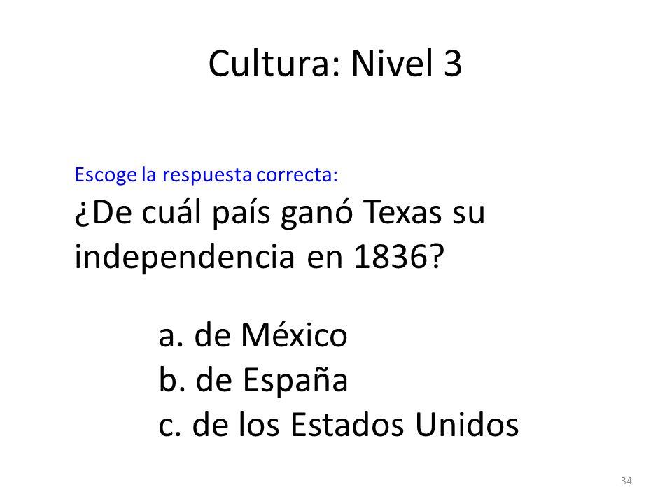 34 Cultura: Nivel 3 ¿De cuál país ganó Texas su independencia en 1836? a. de México b. de España c. de los Estados Unidos Escoge la respuesta correcta