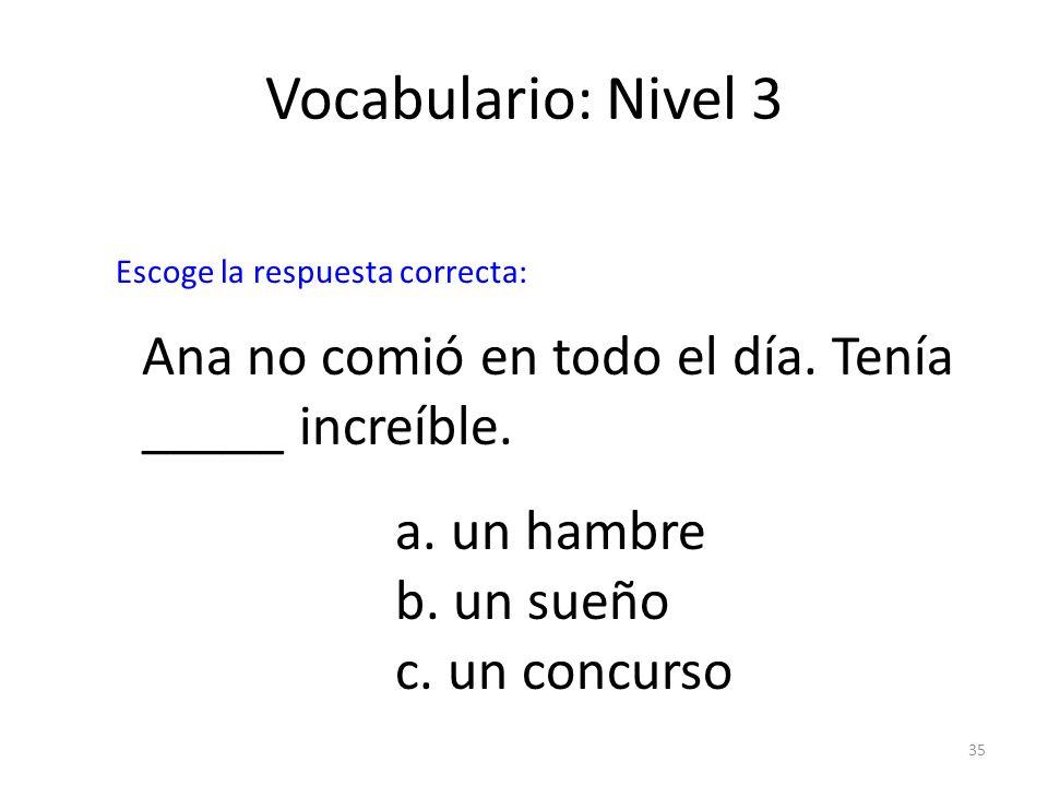 35 Vocabulario: Nivel 3 Ana no comió en todo el día. Tenía _____ increíble. a. un hambre b. un sueño c. un concurso Escoge la respuesta correcta: