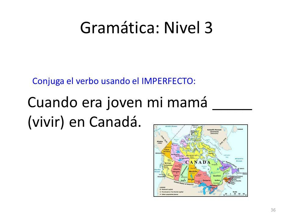 36 Gramática: Nivel 3 Conjuga el verbo usando el IMPERFECTO: Cuando era joven mi mamá _____ (vivir) en Canadá.