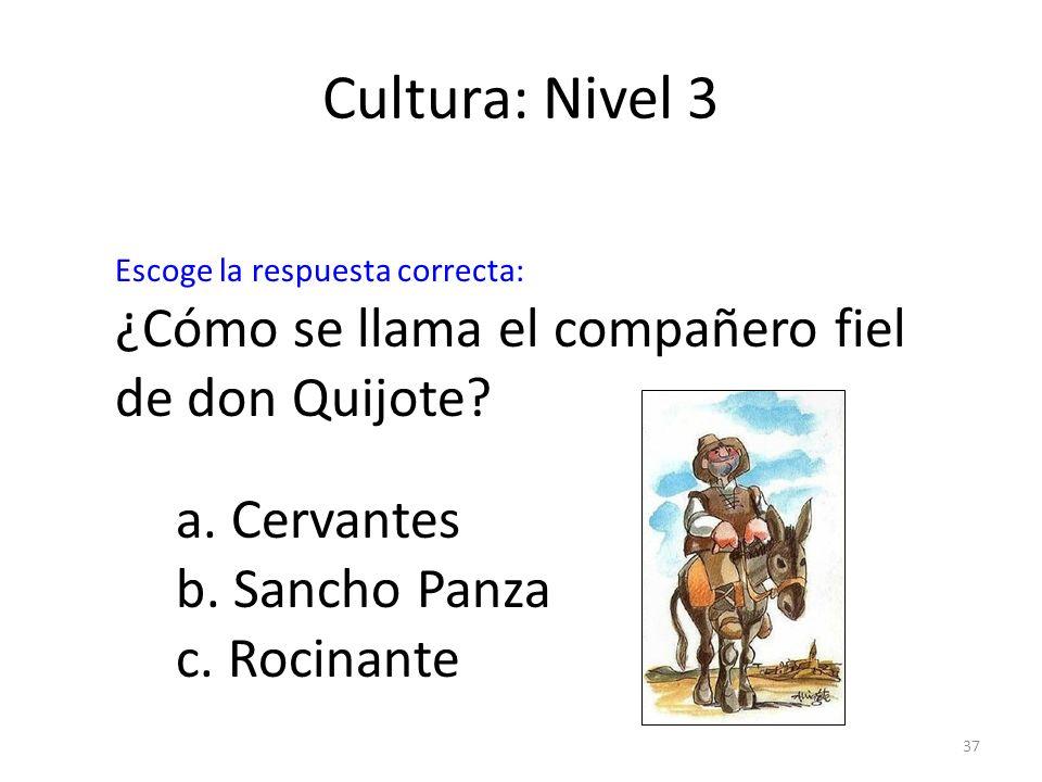 37 Cultura: Nivel 3 ¿Cómo se llama el compañero fiel de don Quijote? a. Cervantes b. Sancho Panza c. Rocinante Escoge la respuesta correcta: