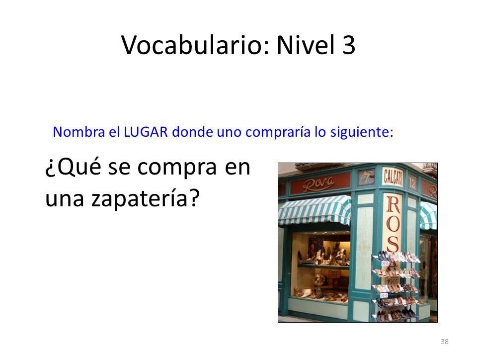 38 Vocabulario: Nivel 3 ¿Qué se compra en una zapatería? Nombra el LUGAR donde uno compraría lo siguiente: