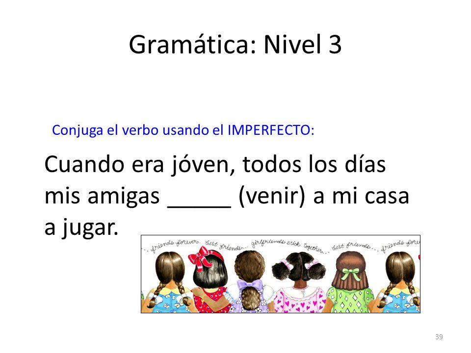 39 Gramática: Nivel 3 Conjuga el verbo usando el IMPERFECTO: Cuando era jóven, todos los días mis amigas _____ (venir) a mi casa a jugar.