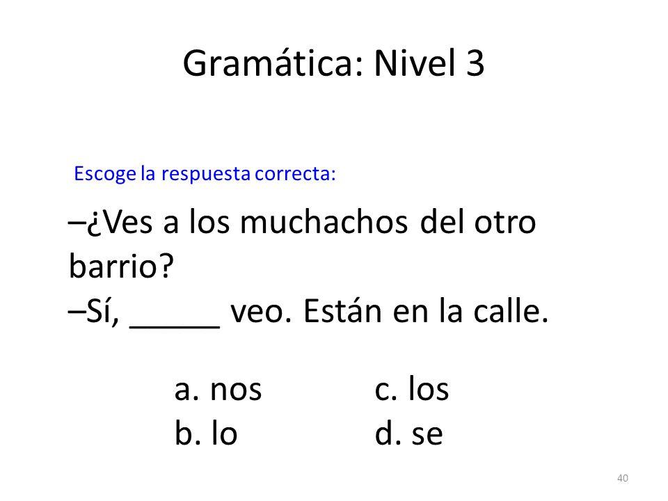 40 Gramática: Nivel 3 –¿Ves a los muchachos del otro barrio? –Sí, _____ veo. Están en la calle. a. nosc. los b. lod. se Escoge la respuesta correcta: