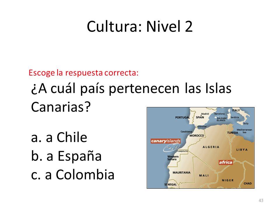 43 Cultura: Nivel 2 ¿A cuál país pertenecen las Islas Canarias? a. a Chile b. a España c. a Colombia Escoge la respuesta correcta: