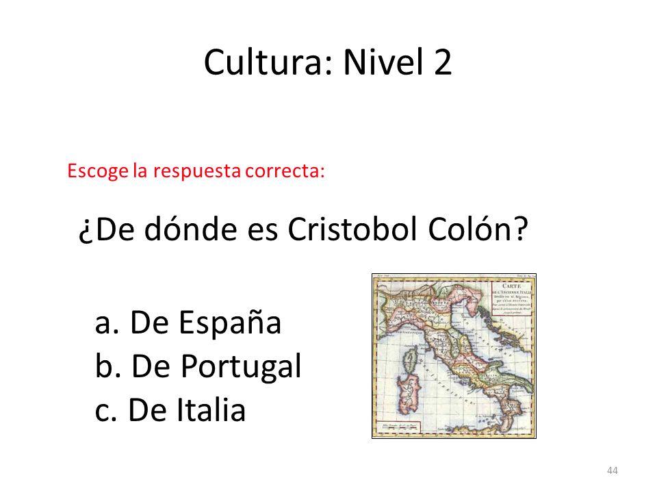 44 Cultura: Nivel 2 ¿De dónde es Cristobol Colón? a. De España b. De Portugal c. De Italia Escoge la respuesta correcta: