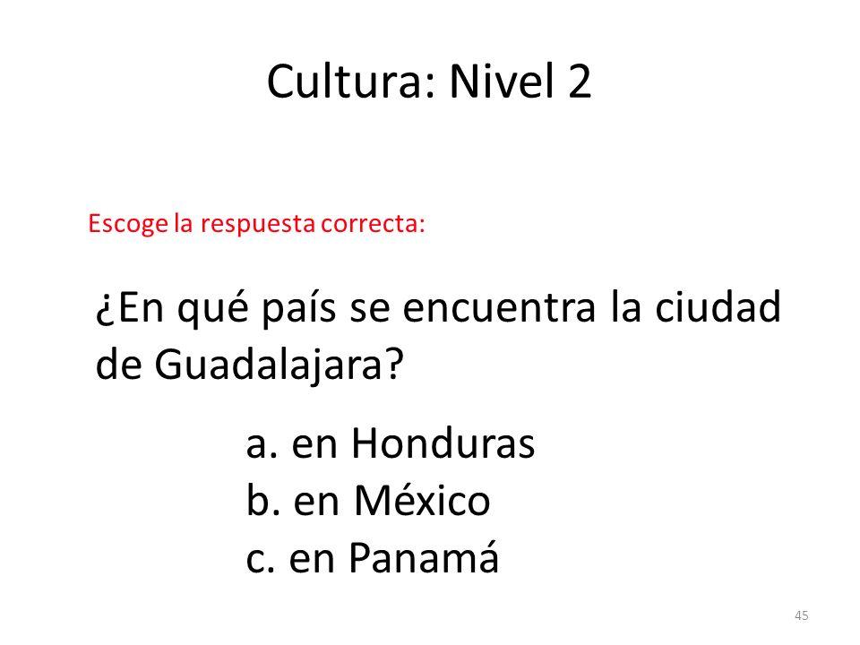 45 Cultura: Nivel 2 ¿En qué país se encuentra la ciudad de Guadalajara? a. en Honduras b. en México c. en Panamá Escoge la respuesta correcta: