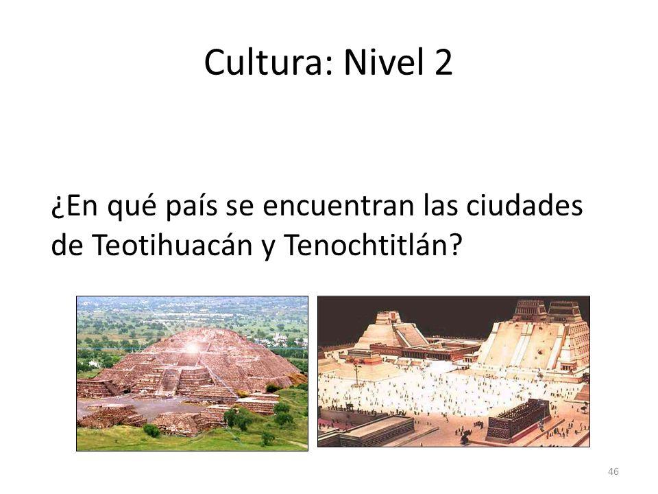 46 Cultura: Nivel 2 ¿En qué país se encuentran las ciudades de Teotihuacán y Tenochtitlán?
