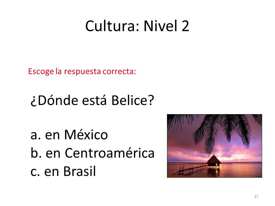 47 Cultura: Nivel 2 ¿Dónde está Belice? a. en México b. en Centroamérica c. en Brasil Escoge la respuesta correcta:
