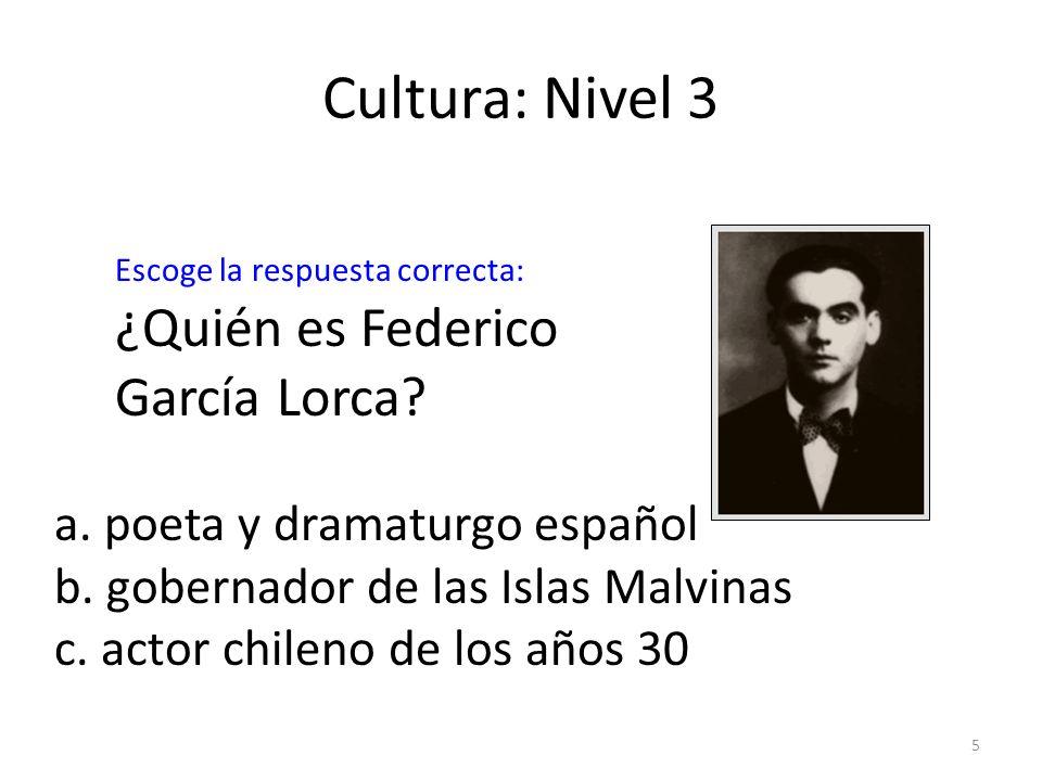 5 Cultura: Nivel 3 ¿Quién es Federico García Lorca? a. poeta y dramaturgo español b. gobernador de las Islas Malvinas c. actor chileno de los años 30