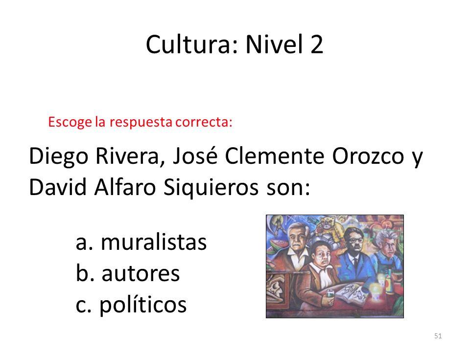 51 Cultura: Nivel 2 Diego Rivera, José Clemente Orozco y David Alfaro Siquieros son: a. muralistas b. autores c. políticos Escoge la respuesta correct