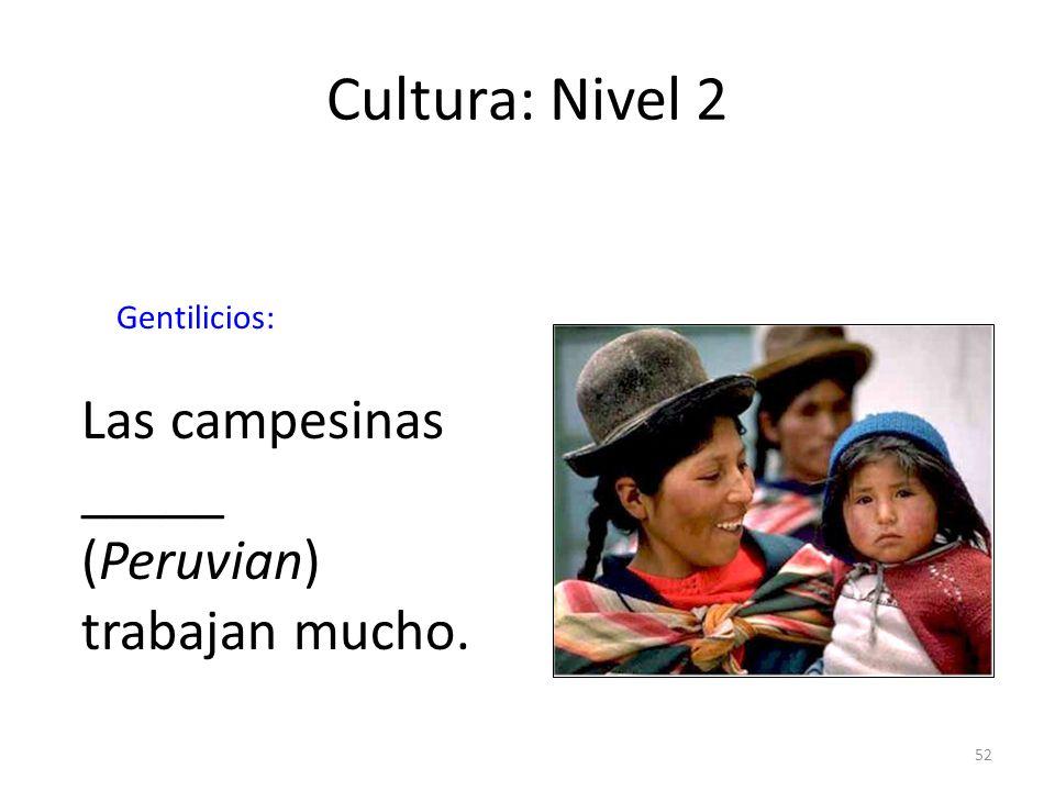 52 Cultura: Nivel 2 Gentilicios: Las campesinas _____ (Peruvian) trabajan mucho.