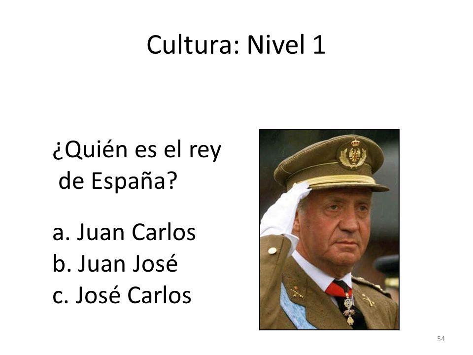 54 Cultura: Nivel 1 ¿Quién es el rey de España? a. Juan Carlos b. Juan José c. José Carlos