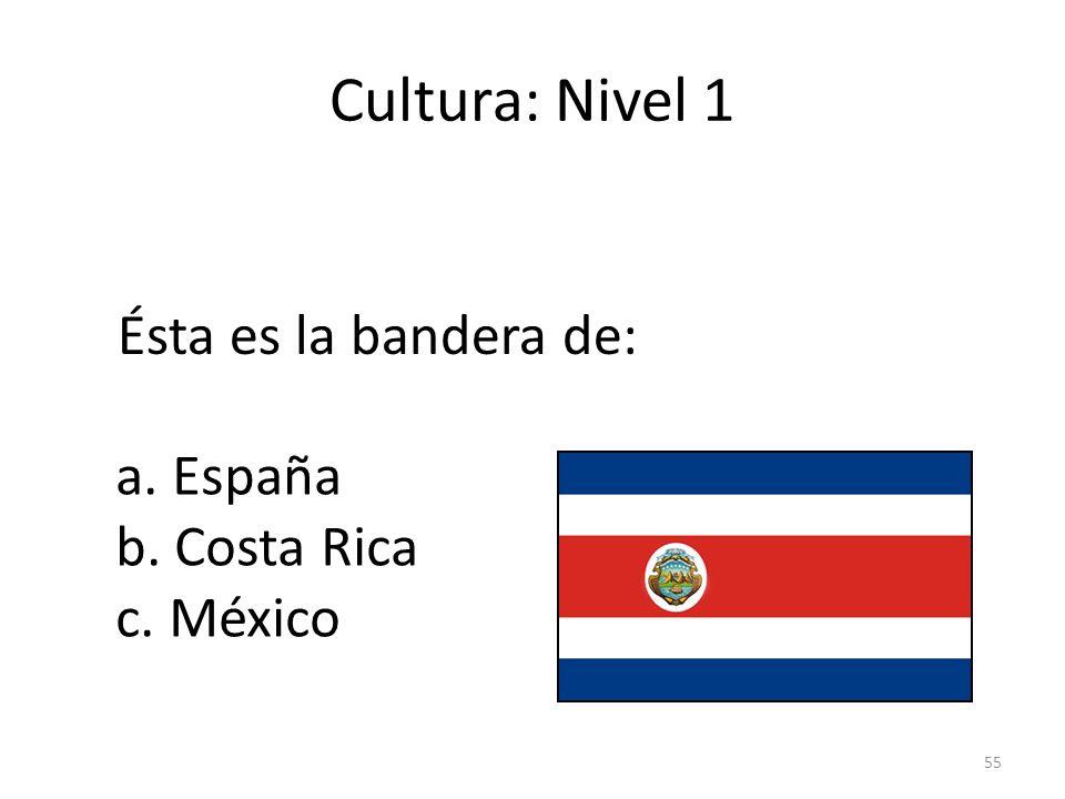 55 Cultura: Nivel 1 Ésta es la bandera de: a. España b. Costa Rica c. México