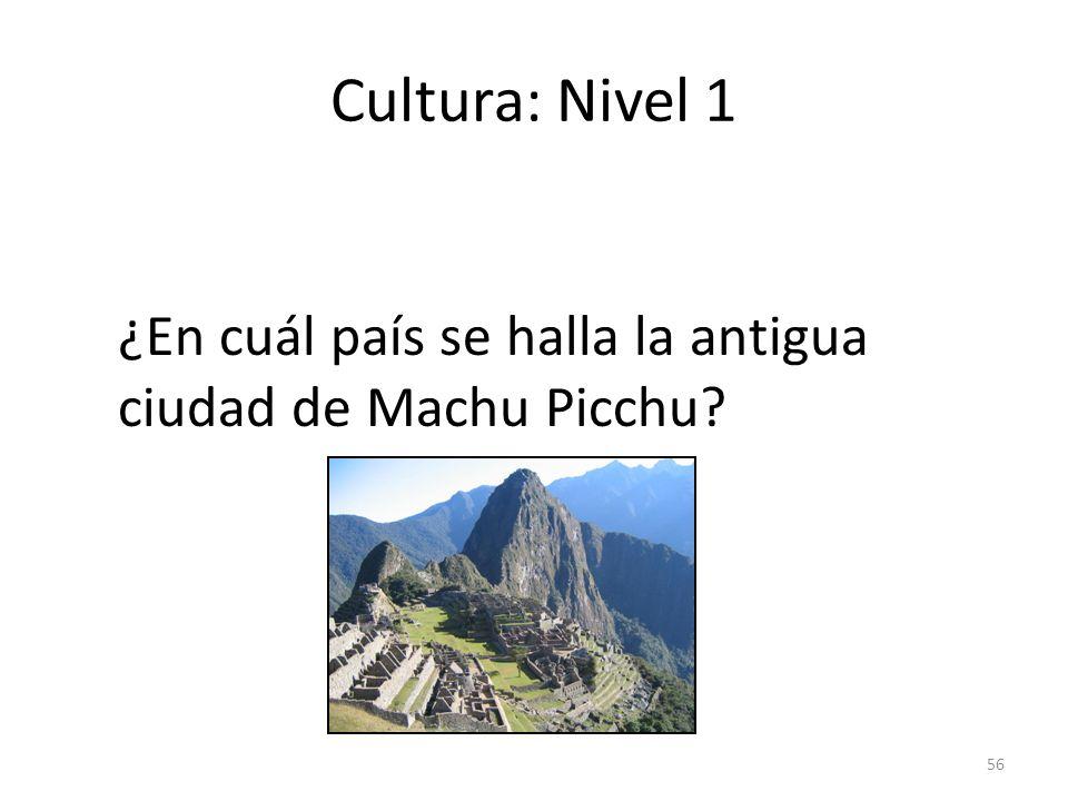 56 Cultura: Nivel 1 ¿En cuál país se halla la antigua ciudad de Machu Picchu?