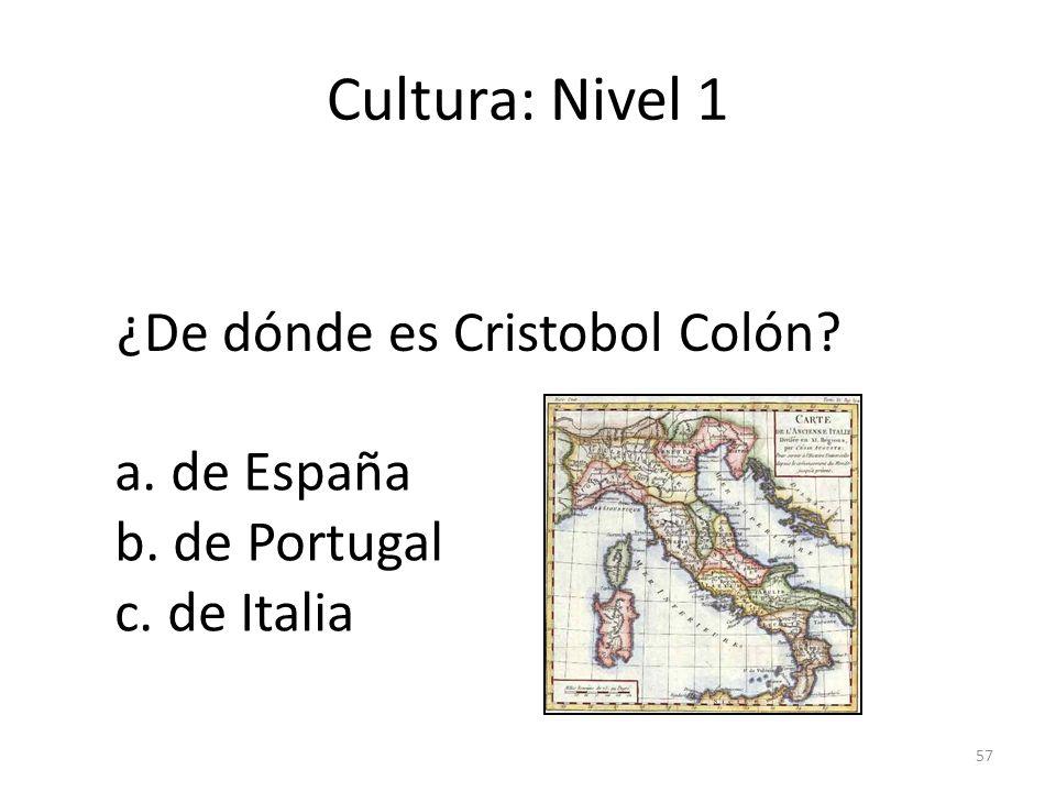 57 Cultura: Nivel 1 ¿De dónde es Cristobol Colón? a. de España b. de Portugal c. de Italia