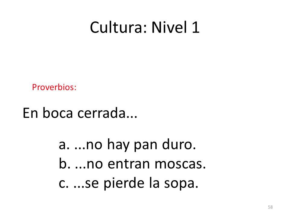 58 Cultura: Nivel 1 Proverbios: En boca cerrada... a....no hay pan duro. b....no entran moscas. c....se pierde la sopa.