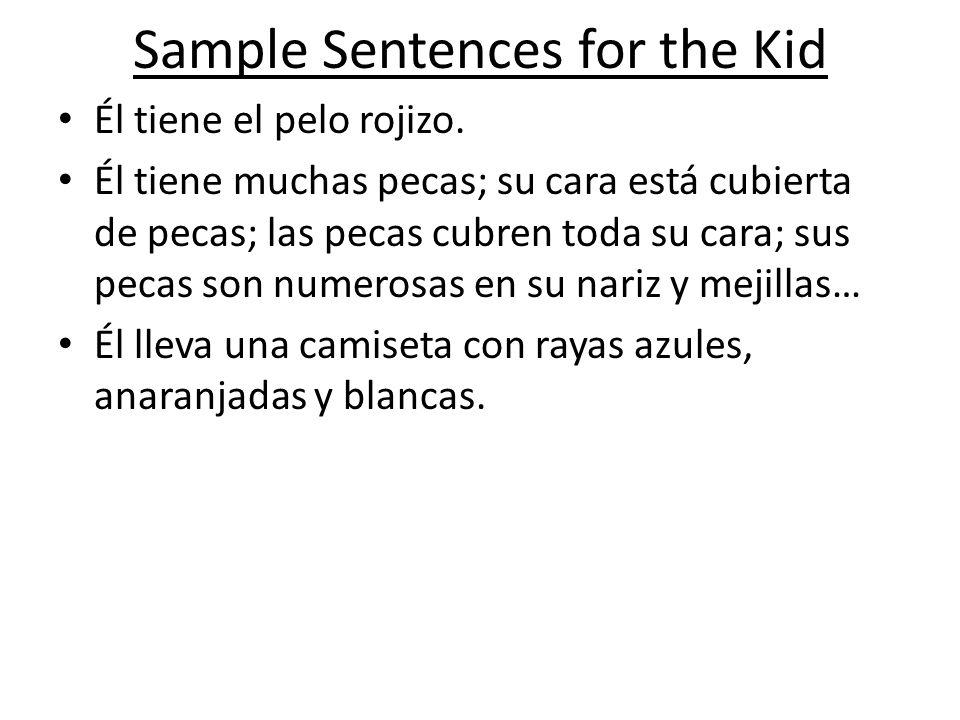 Sample Sentences for the Kid Él tiene el pelo rojizo. Él tiene muchas pecas; su cara está cubierta de pecas; las pecas cubren toda su cara; sus pecas