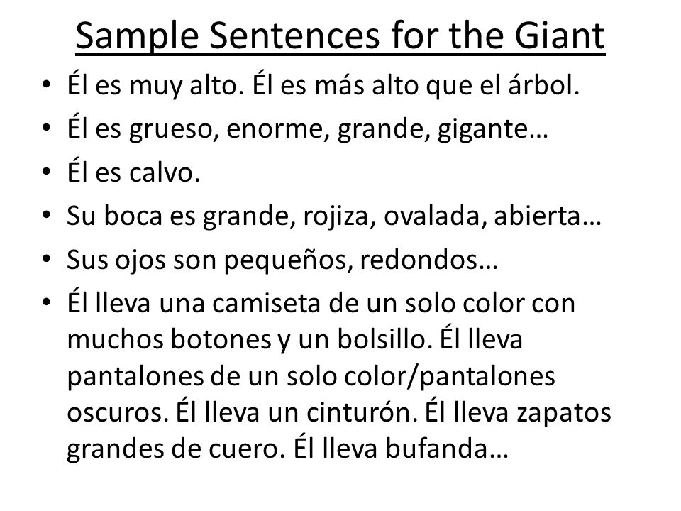 Sample Sentences for the Giant Él es muy alto. Él es más alto que el árbol. Él es grueso, enorme, grande, gigante… Él es calvo. Su boca es grande, roj