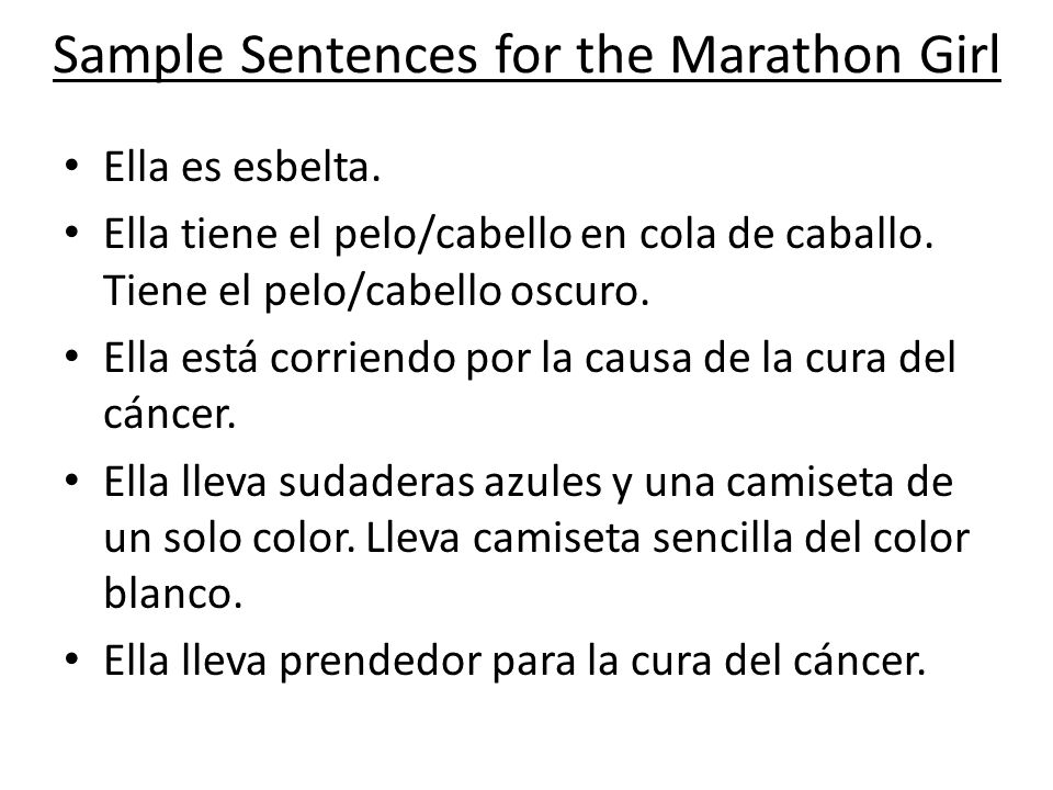 Sample Sentences for the Marathon Girl Ella es esbelta. Ella tiene el pelo/cabello en cola de caballo. Tiene el pelo/cabello oscuro. Ella está corrien